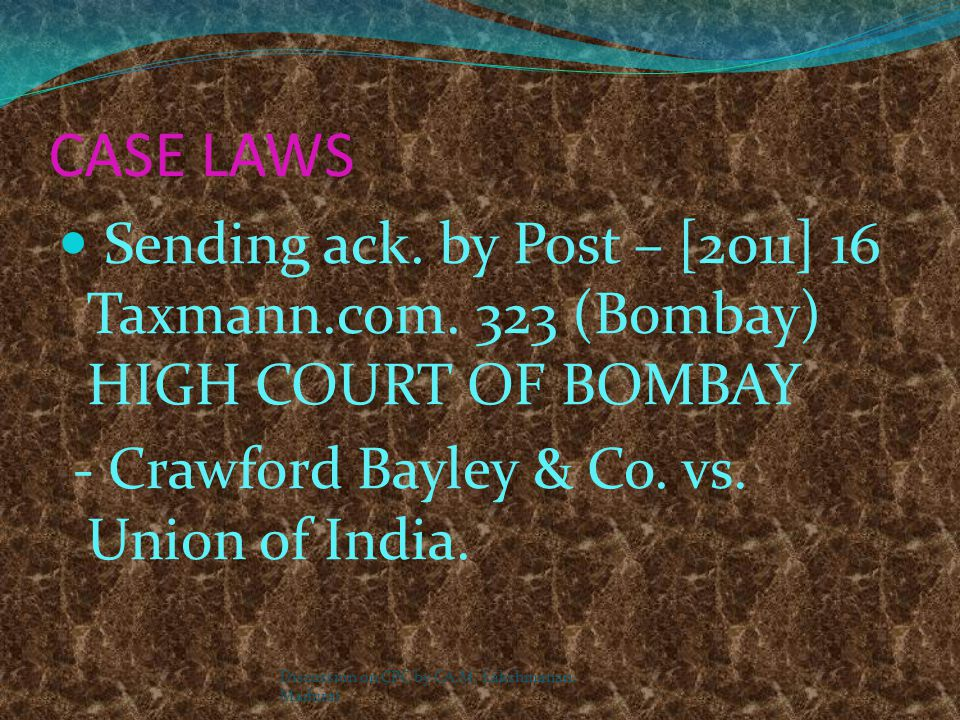 CASE LAWS Sending ack. by Post – [2011] 16 Taxmann.com. 323 (Bombay) HIGH COURT OF BOMBAY. - Crawford Bayley & Co. vs. Union of India.